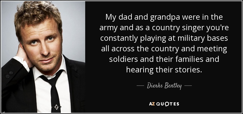 My dad and grandpa were in the army and as a country singer you're constantly playing at military bases all across the country and meeting soldiers and their families and hearing their stories. - Dierks Bentley