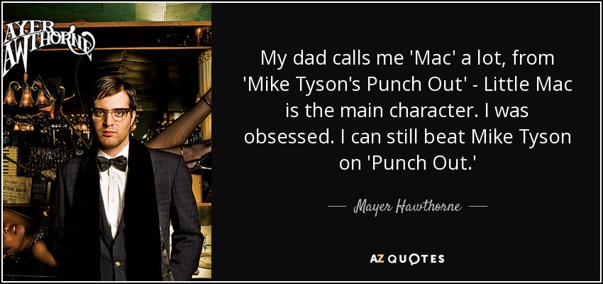 My dad calls me 'Mac' a lot, from 'Mike Tyson's Punch Out' - Little Mac is the main character. I was obsessed. I can still beat Mike Tyson on 'Punch Out.' - Mayer Hawthorne