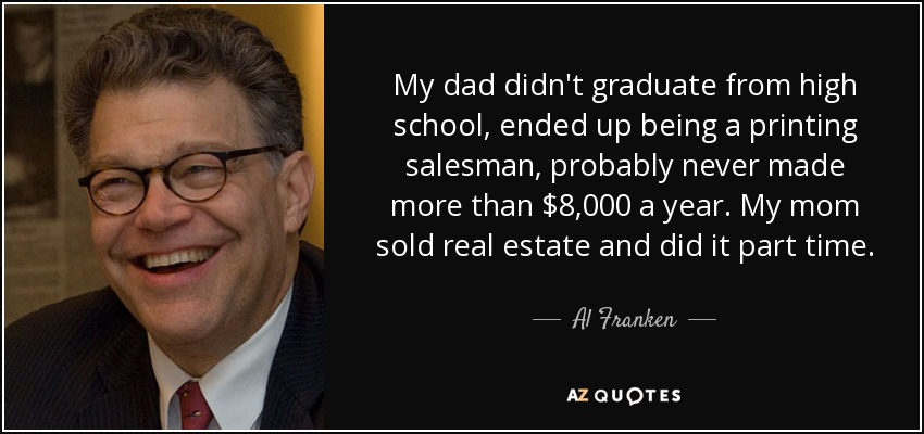 My dad didn't graduate from high school, ended up being a printing salesman, probably never made more than $8,000 a year. My mom sold real estate and did it part time. - Al Franken