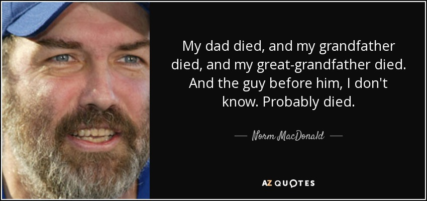 Norm MacDonald quote: My dad died, and my grandfather died ...