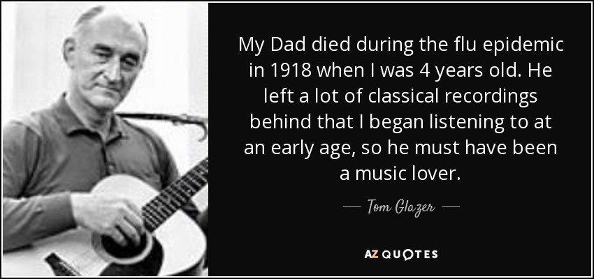 My Dad died during the flu epidemic in 1918 when I was 4 years old. He left a lot of classical recordings behind that I began listening to at an early age, so he must have been a music lover. - Tom Glazer