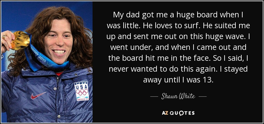 My dad got me a huge board when I was little. He loves to surf. He suited me up and sent me out on this huge wave. I went under, and when I came out and the board hit me in the face. So I said, I never wanted to do this again. I stayed away until I was 13. - Shaun White