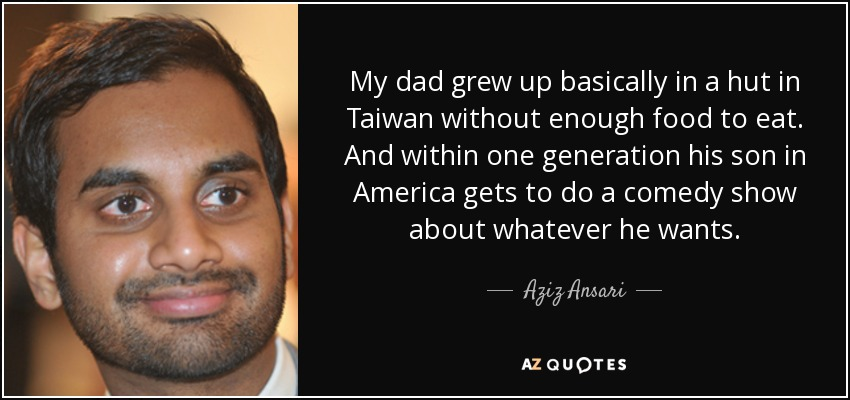 My dad grew up basically in a hut in Taiwan without enough food to eat. And within one generation his son in America gets to do a comedy show about whatever he wants. - Aziz Ansari