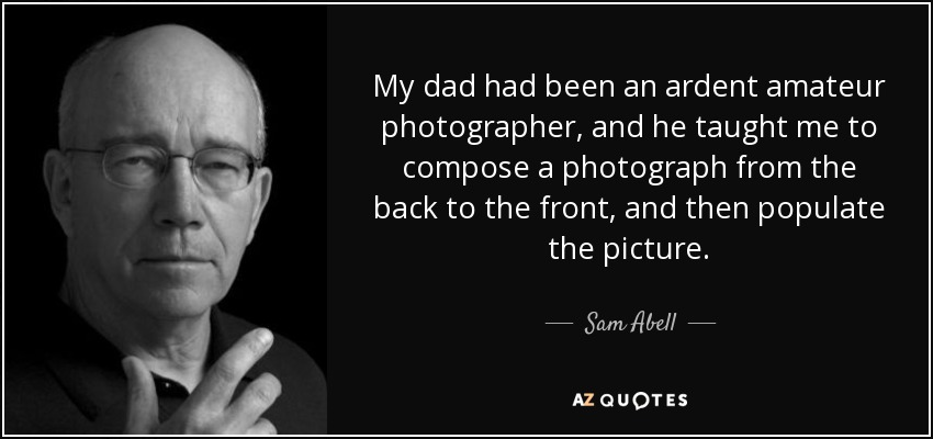My dad had been an ardent amateur photographer, and he taught me to compose a photograph from the back to the front, and then populate the picture. - Sam Abell