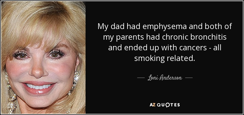 My dad had emphysema and both of my parents had chronic bronchitis and ended up with cancers - all smoking related. - Loni Anderson