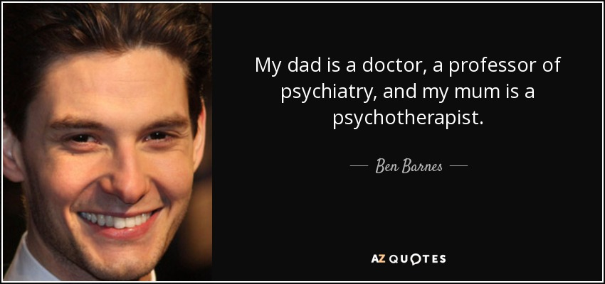 My dad is a doctor, a professor of psychiatry, and my mum is a psychotherapist. - Ben Barnes