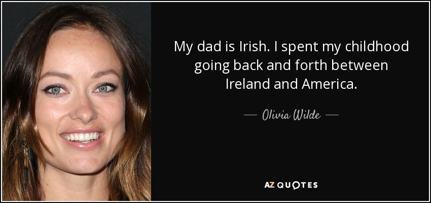 My dad is Irish. I spent my childhood going back and forth between Ireland and America. - Olivia Wilde