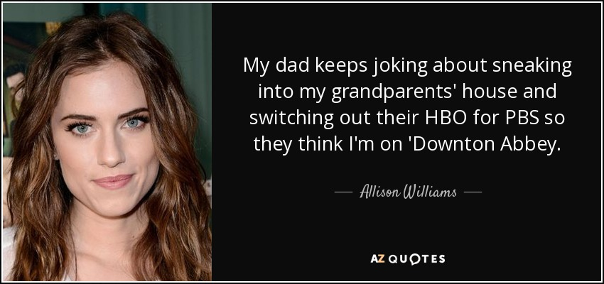 My dad keeps joking about sneaking into my grandparents' house and switching out their HBO for PBS so they think I'm on 'Downton Abbey. - Allison Williams