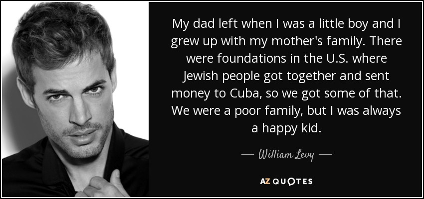 My dad left when I was a little boy and I grew up with my mother's family. There were foundations in the U.S. where Jewish people got together and sent money to Cuba, so we got some of that. We were a poor family, but I was always a happy kid. - William Levy
