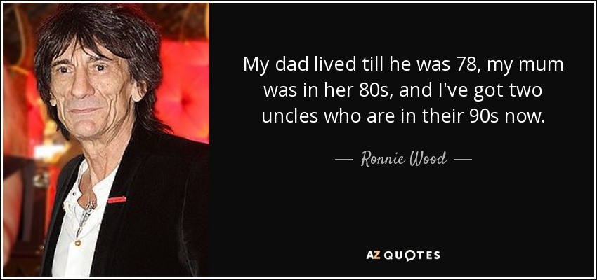 My dad lived till he was 78, my mum was in her 80s, and I've got two uncles who are in their 90s now. - Ronnie Wood
