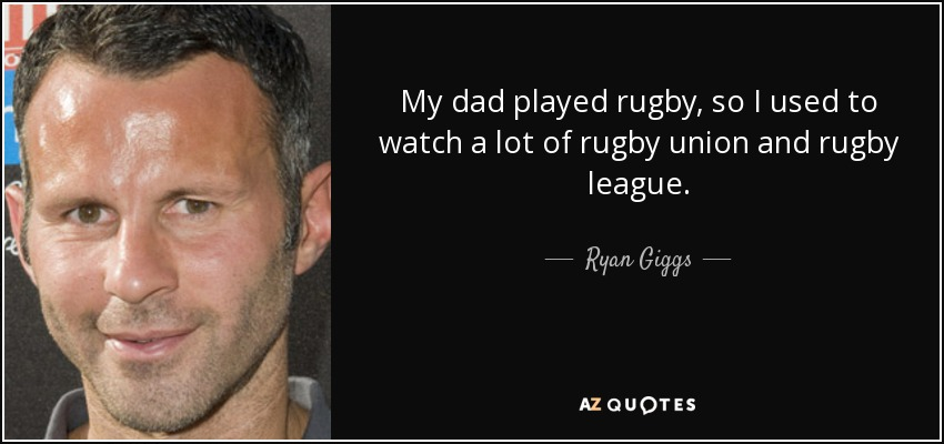 My dad played rugby, so I used to watch a lot of rugby union and rugby league. - Ryan Giggs