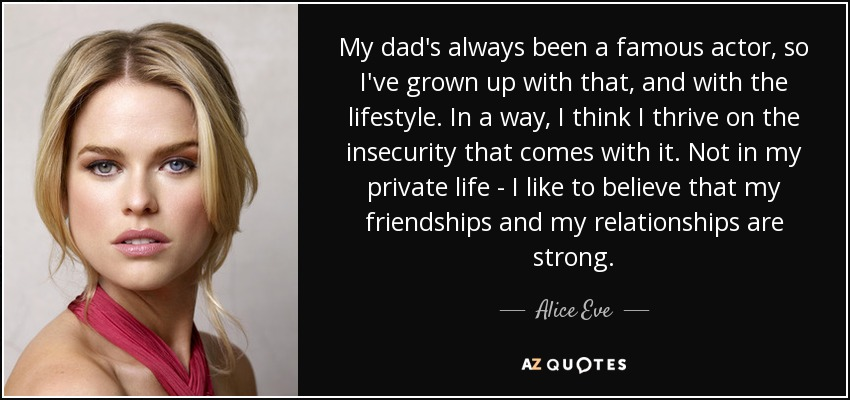 My dad's always been a famous actor, so I've grown up with that, and with the lifestyle. In a way, I think I thrive on the insecurity that comes with it. Not in my private life - I like to believe that my friendships and my relationships are strong. - Alice Eve