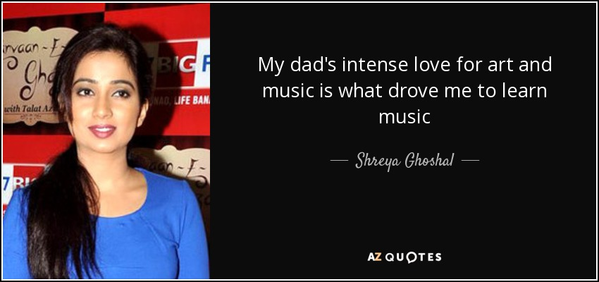 My dad's intense love for art and music is what drove me to learn music - Shreya Ghoshal