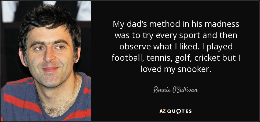 My dad's method in his madness was to try every sport and then observe what I liked. I played football, tennis, golf, cricket but I loved my snooker. - Ronnie O'Sullivan