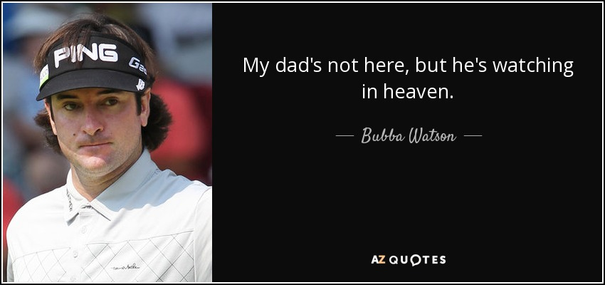 My dad's not here, but he's watching in heaven. - Bubba Watson