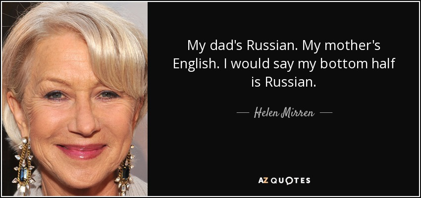 My dad's Russian. My mother's English. I would say my bottom half is Russian. - Helen Mirren