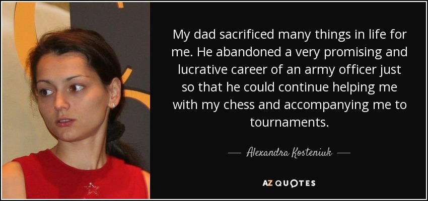 My dad sacrificed many things in life for me. He abandoned a very promising and lucrative career of an army officer just so that he could continue helping me with my chess and accompanying me to tournaments. - Alexandra Kosteniuk