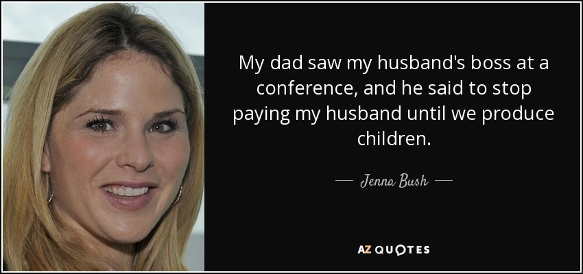 My dad saw my husband's boss at a conference, and he said to stop paying my husband until we produce children. - Jenna Bush