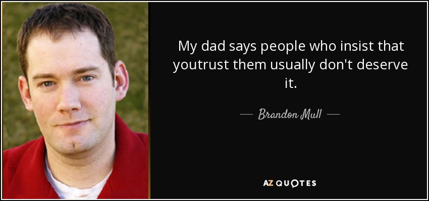My dad says people who insist that youtrust them usually don't deserve it. - Brandon Mull