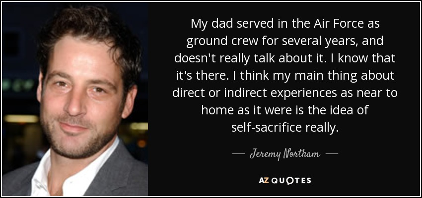 My dad served in the Air Force as ground crew for several years, and doesn't really talk about it. I know that it's there. I think my main thing about direct or indirect experiences as near to home as it were is the idea of self-sacrifice really. - Jeremy Northam