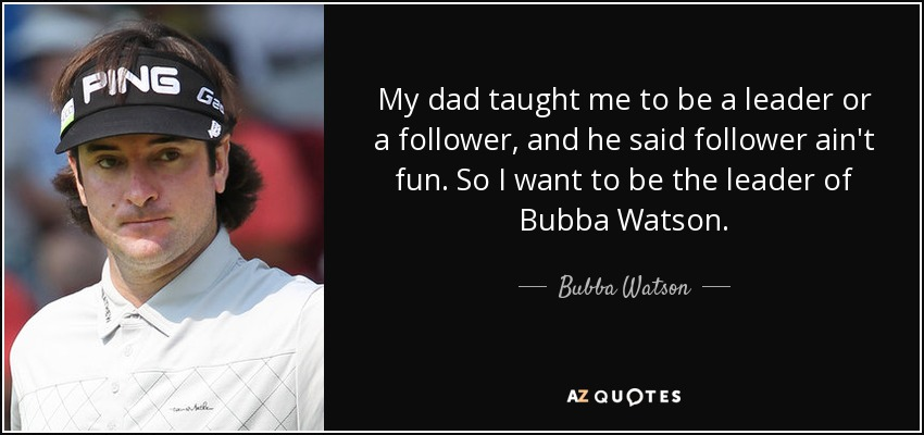 My dad taught me to be a leader or a follower, and he said follower ain't fun. So I want to be the leader of Bubba Watson. - Bubba Watson