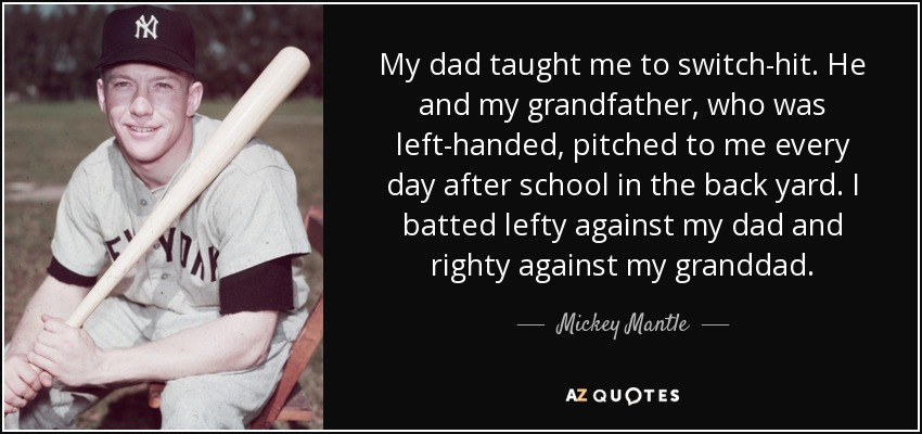 My dad taught me to switch-hit. He and my grandfather, who was left-handed, pitched to me every day after school in the back yard. I batted lefty against my dad and righty against my granddad. - Mickey Mantle