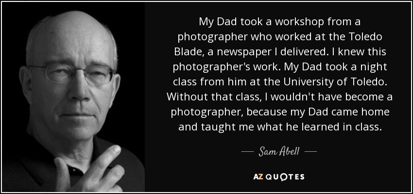 My Dad took a workshop from a photographer who worked at the Toledo Blade, a newspaper I delivered. I knew this photographer's work. My Dad took a night class from him at the University of Toledo. Without that class, I wouldn't have become a photographer, because my Dad came home and taught me what he learned in class. - Sam Abell