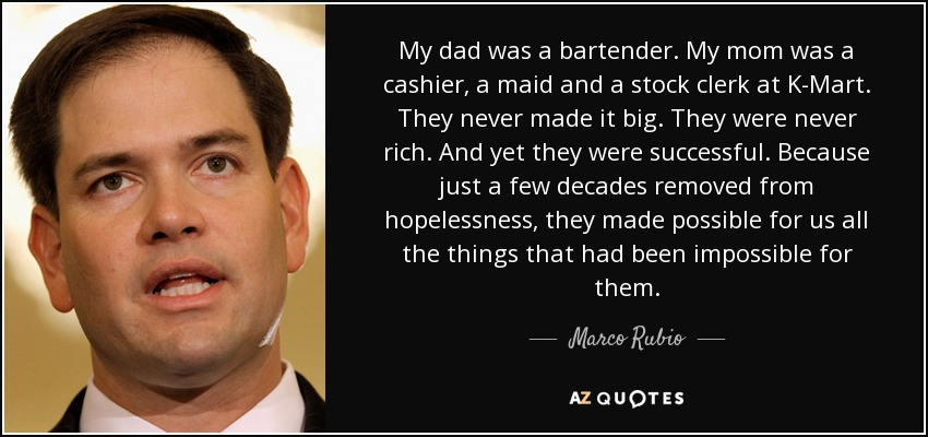My dad was a bartender. My mom was a cashier, a maid and a stock clerk at K-Mart. They never made it big. They were never rich. And yet they were successful. Because just a few decades removed from hopelessness, they made possible for us all the things that had been impossible for them. - Marco Rubio