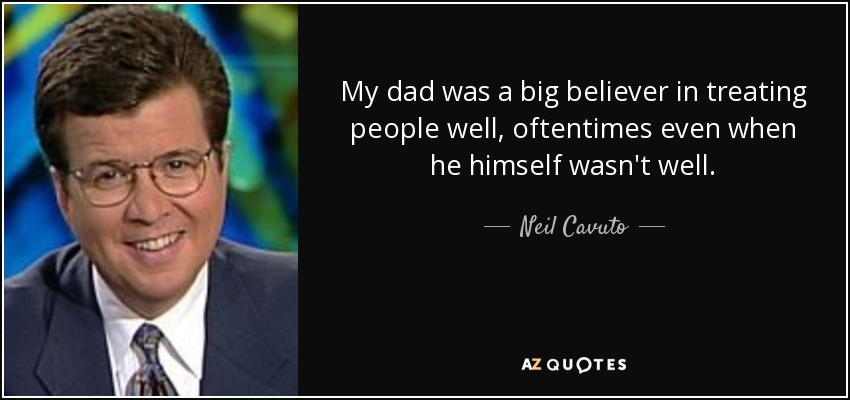 My dad was a big believer in treating people well, oftentimes even when he himself wasn't well. - Neil Cavuto