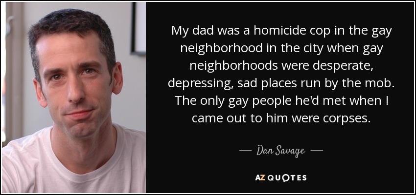 My dad was a homicide cop in the gay neighborhood in the city when gay neighborhoods were desperate, depressing, sad places run by the mob. The only gay people he'd met when I came out to him were corpses. - Dan Savage