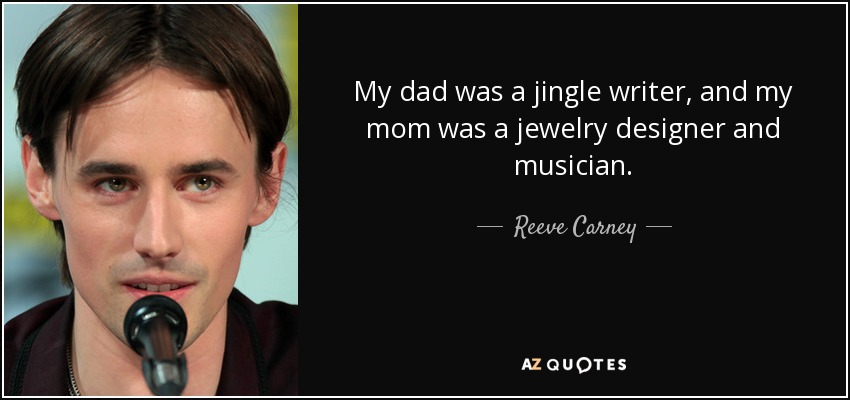 My dad was a jingle writer, and my mom was a jewelry designer and musician. - Reeve Carney