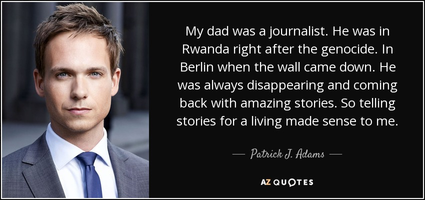 My dad was a journalist. He was in Rwanda right after the genocide. In Berlin when the wall came down. He was always disappearing and coming back with amazing stories. So telling stories for a living made sense to me. - Patrick J. Adams