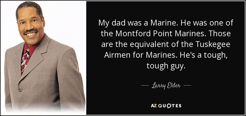 My dad was a Marine. He was one of the Montford Point Marines. Those are the equivalent of the Tuskegee Airmen for Marines. He's a tough, tough guy. - Larry Elder