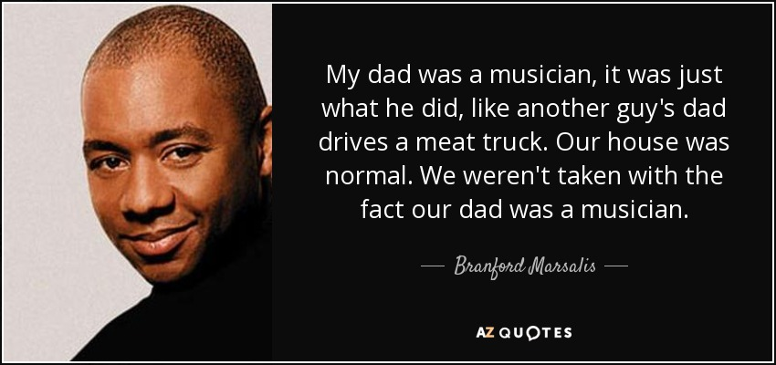 My dad was a musician, it was just what he did, like another guy's dad drives a meat truck. Our house was normal. We weren't taken with the fact our dad was a musician. - Branford Marsalis