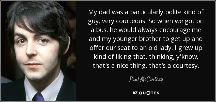 My dad was a particularly polite kind of guy, very courteous. So when we got on a bus, he would always encourage me and my younger brother to get up and offer our seat to an old lady. I grew up kind of liking that, thinking, y'know, that's a nice thing, that's a courtesy. - Paul McCartney
