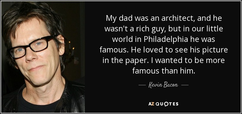 My dad was an architect, and he wasn't a rich guy, but in our little world in Philadelphia he was famous. He loved to see his picture in the paper. I wanted to be more famous than him. - Kevin Bacon