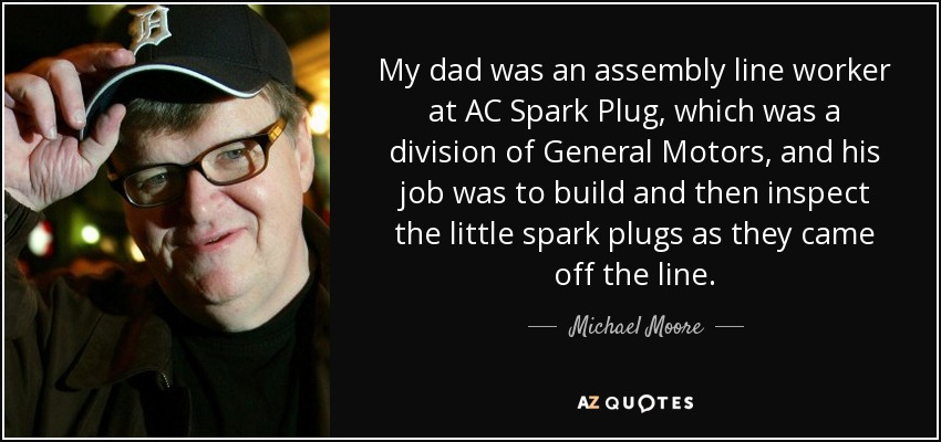 My dad was an assembly line worker at AC Spark Plug, which was a division of General Motors, and his job was to build and then inspect the little spark plugs as they came off the line. - Michael Moore