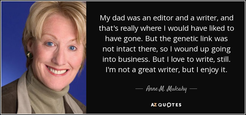 My dad was an editor and a writer, and that's really where I would have liked to have gone. But the genetic link was not intact there, so I wound up going into business. But I love to write, still. I'm not a great writer, but I enjoy it. - Anne M. Mulcahy