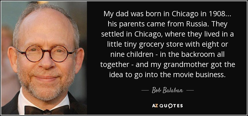 My dad was born in Chicago in 1908... his parents came from Russia. They settled in Chicago, where they lived in a little tiny grocery store with eight or nine children - in the backroom all together - and my grandmother got the idea to go into the movie business. - Bob Balaban