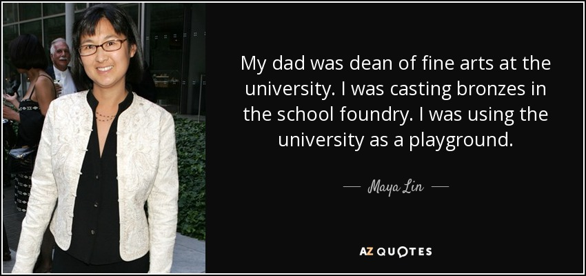My dad was dean of fine arts at the university. I was casting bronzes in the school foundry. I was using the university as a playground. - Maya Lin