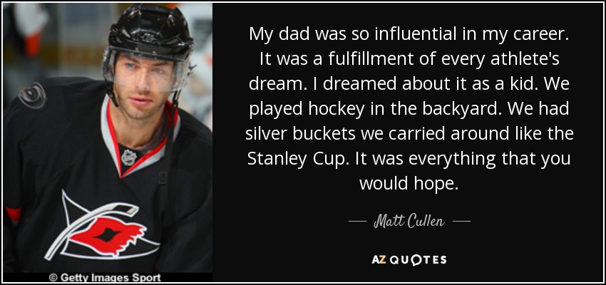 My dad was so influential in my career. It was a fulfillment of every athlete's dream. I dreamed about it as a kid. We played hockey in the backyard. We had silver buckets we carried around like the Stanley Cup. It was everything that you would hope. - Matt Cullen