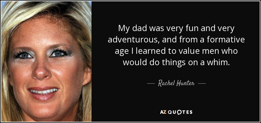 My dad was very fun and very adventurous, and from a formative age I learned to value men who would do things on a whim. - Rachel Hunter