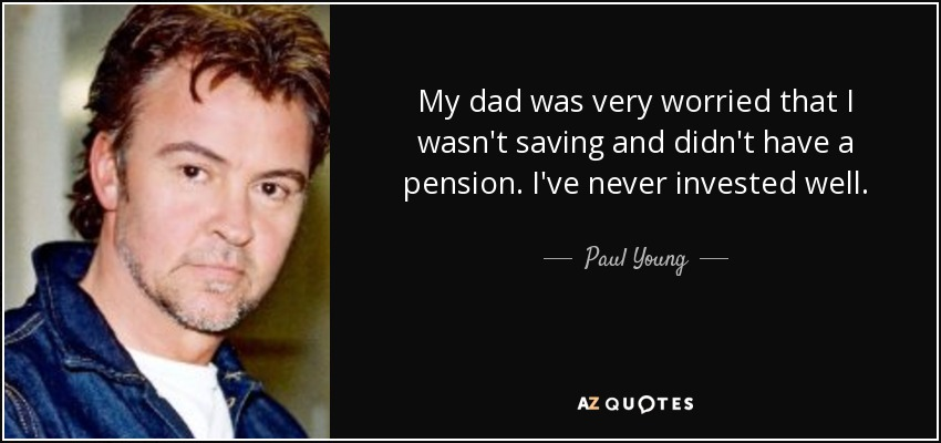 My dad was very worried that I wasn't saving and didn't have a pension. I've never invested well. - Paul Young