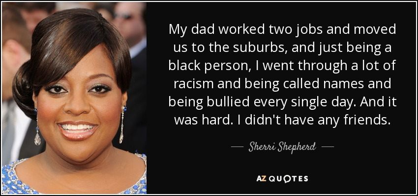 My dad worked two jobs and moved us to the suburbs, and just being a black person, I went through a lot of racism and being called names and being bullied every single day. And it was hard. I didn't have any friends. - Sherri Shepherd