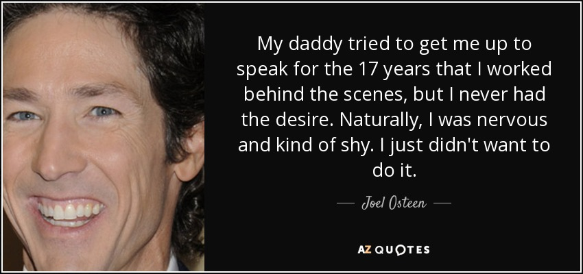 My daddy tried to get me up to speak for the 17 years that I worked behind the scenes, but I never had the desire. Naturally, I was nervous and kind of shy. I just didn't want to do it. - Joel Osteen