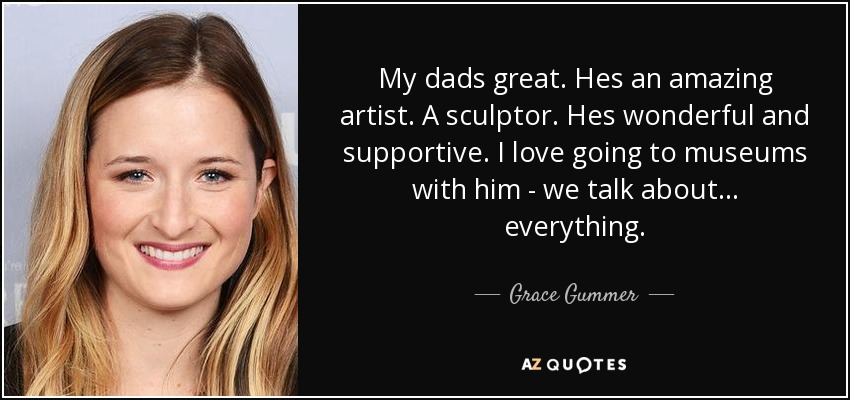 My dads great. Hes an amazing artist. A sculptor. Hes wonderful and supportive. I love going to museums with him - we talk about... everything. - Grace Gummer