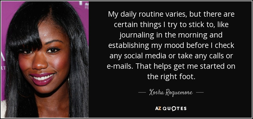 My daily routine varies, but there are certain things I try to stick to, like journaling in the morning and establishing my mood before I check any social media or take any calls or e-mails. That helps get me started on the right foot. - Xosha Roquemore
