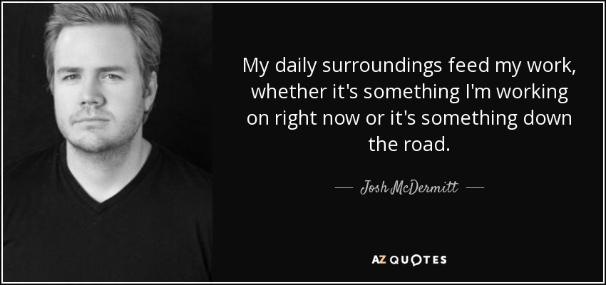 My daily surroundings feed my work, whether it's something I'm working on right now or it's something down the road. - Josh McDermitt
