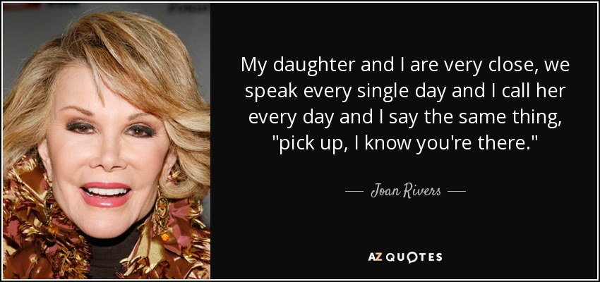 My daughter and I are very close, we speak every single day and I call her every day and I say the same thing,