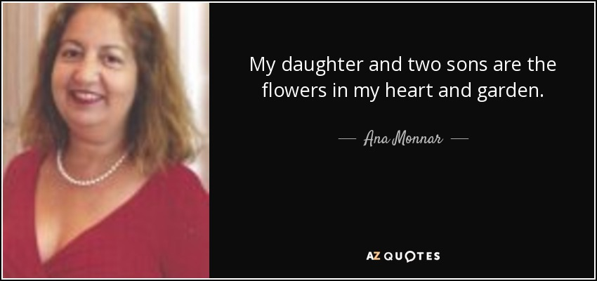 My daughter and two sons are the flowers in my heart and garden. - Ana Monnar